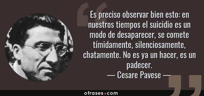 Frases de Cesare Pavese - Es preciso observar bien esto: en nuestros tiempos el suicidio es un modo de desaparecer, se comete tímidamente, silenciosamente, chatamente. No es ya un hacer, es un padecer.