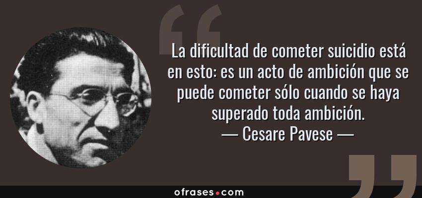 Frases de Cesare Pavese - La dificultad de cometer suicidio está en esto: es un acto de ambición que se puede cometer sólo cuando se haya superado toda ambición.
