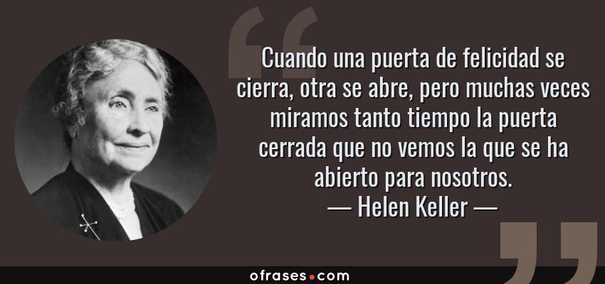 Frases de Helen Keller - Cuando una puerta de felicidad se cierra, otra se abre, pero muchas veces miramos tanto tiempo la puerta cerrada que no vemos la que se ha abierto para nosotros.