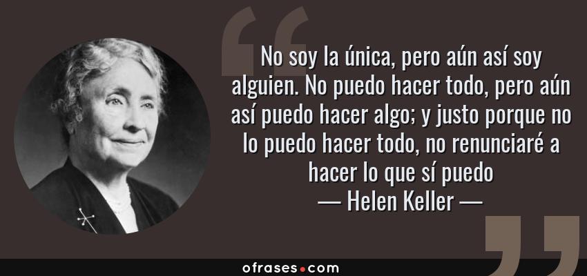 Frases de Helen Keller - No soy la única, pero aún así soy alguien. No puedo hacer todo, pero aún así puedo hacer algo; y justo porque no lo puedo hacer todo, no renunciaré a hacer lo que sí puedo