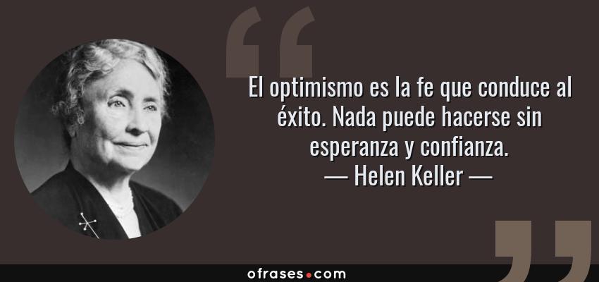 Frases de Helen Keller - El optimismo es la fe que conduce al éxito. Nada puede hacerse sin esperanza y confianza.