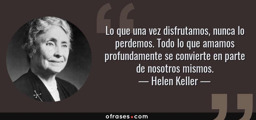 Frases de Helen Keller - Lo que una vez disfrutamos, nunca lo perdemos. Todo lo que amamos profundamente se convierte en parte de nosotros mismos.