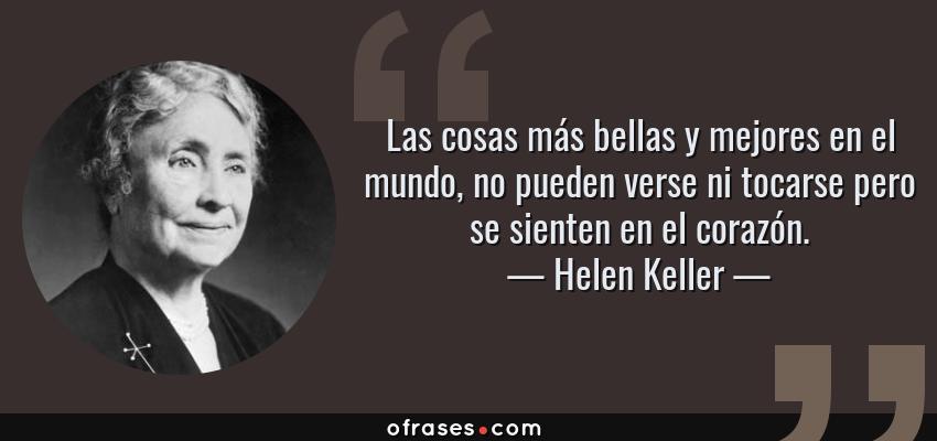 Frases de Helen Keller - Las cosas más bellas y mejores en el mundo, no pueden verse ni tocarse pero se sienten en el corazón.