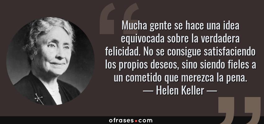 Frases de Helen Keller - Mucha gente se hace una idea equivocada sobre la verdadera felicidad. No se consigue satisfaciendo los propios deseos, sino siendo fieles a un cometido que merezca la pena.