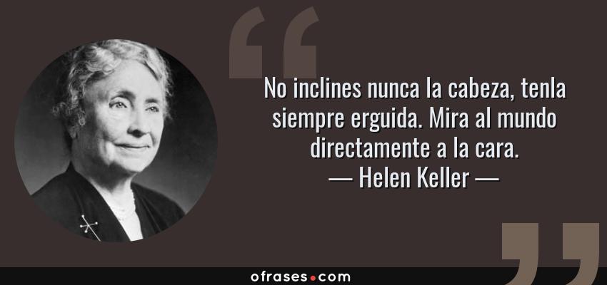 Frases de Helen Keller - No inclines nunca la cabeza, tenla siempre erguida. Mira al mundo directamente a la cara.