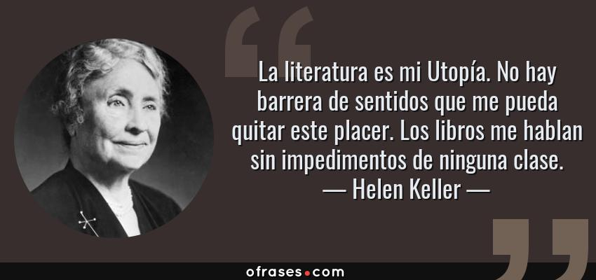 Frases de Helen Keller - La literatura es mi Utopía. No hay barrera de sentidos que me pueda quitar este placer. Los libros me hablan sin impedimentos de ninguna clase.