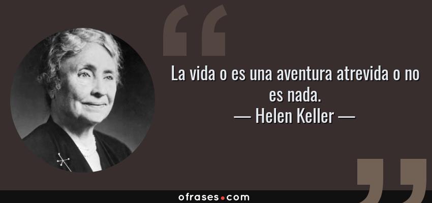 Frases de Helen Keller - La vida o es una aventura atrevida o no es nada.