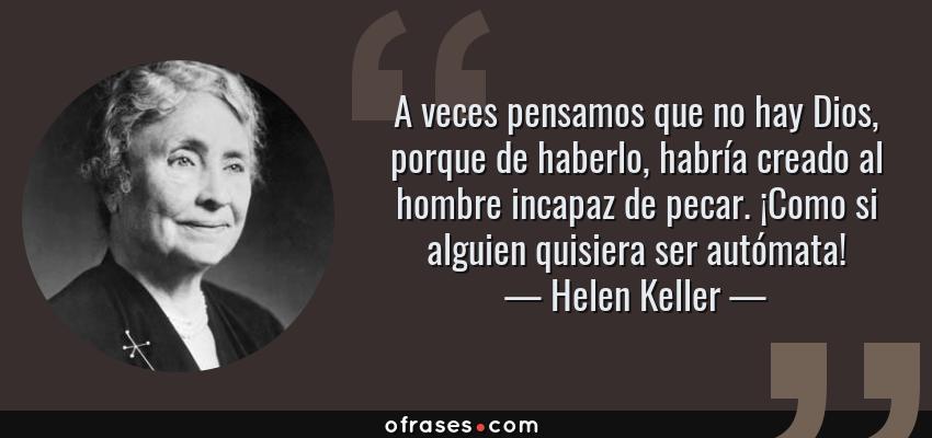 Frases de Helen Keller - A veces pensamos que no hay Dios, porque de haberlo, habría creado al hombre incapaz de pecar. ¡Como si alguien quisiera ser autómata!