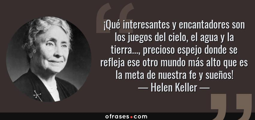 Frases de Helen Keller - ¡Qué interesantes y encantadores son los juegos del cielo, el agua y la tierra..., precioso espejo donde se refleja ese otro mundo más alto que es la meta de nuestra fe y sueños!