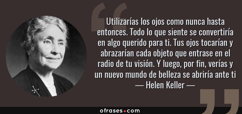 Frases de Helen Keller - Utilizarías los ojos como nunca hasta entonces. Todo lo que siente se convertiría en algo querido para ti. Tus ojos tocarían y abrazarían cada objeto que entrase en el radio de tu visión. Y luego, por fin, verías y un nuevo mundo de belleza se abriría ante ti
