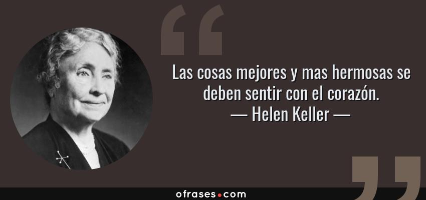 Frases de Helen Keller - Las cosas mejores y mas hermosas se deben sentir con el corazón.