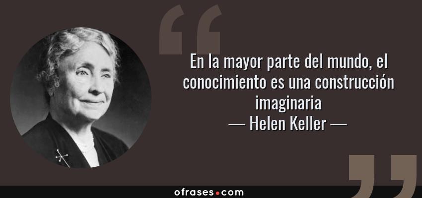 Frases de Helen Keller - En la mayor parte del mundo, el conocimiento es una construcción imaginaria