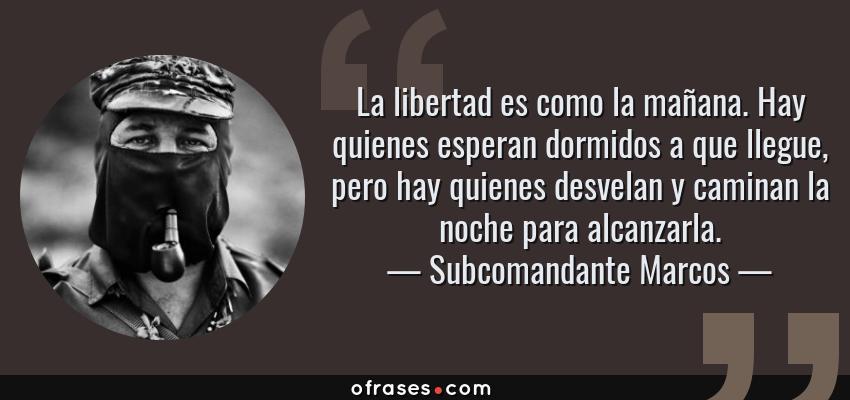Frases de Subcomandante Marcos - La libertad es como la mañana. Hay quienes esperan dormidos a que llegue, pero hay quienes desvelan y caminan la noche para alcanzarla.