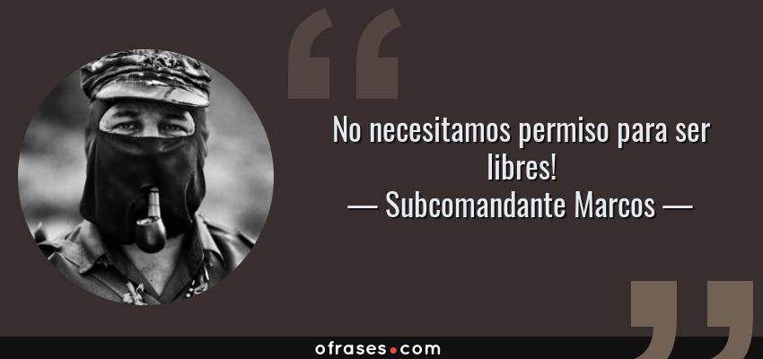 Frases de Subcomandante Marcos - No necesitamos permiso para ser libres!