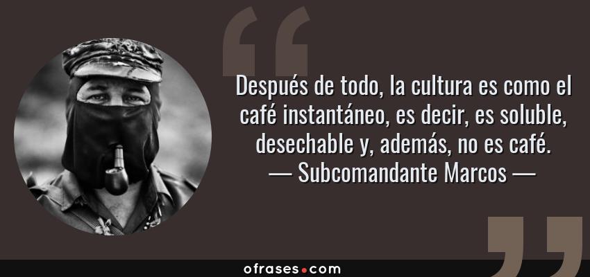 Frases de Subcomandante Marcos - Después de todo, la cultura es como el café instantáneo, es decir, es soluble, desechable y, además, no es café.