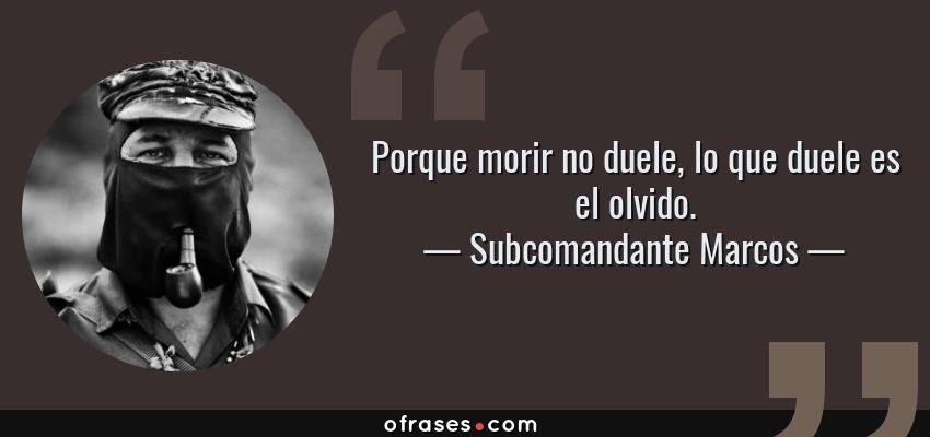 Frases de Subcomandante Marcos - Porque morir no duele, lo que duele es el olvido.