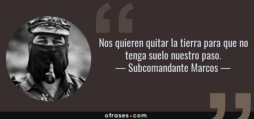 Frases de Subcomandante Marcos - Nos quieren quitar la tierra para que no tenga suelo nuestro paso.