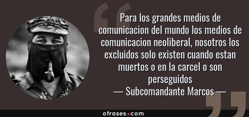Frases de Subcomandante Marcos - Para los grandes medios de comunicacion del mundo los medios de comunicacion neoliberal, nosotros los excluidos solo existen cuando estan muertos o en la carcel o son perseguidos