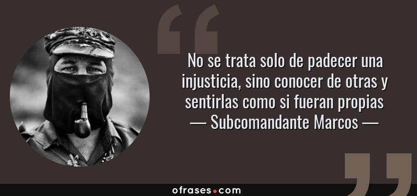 Frases de Subcomandante Marcos - No se trata solo de padecer una injusticia, sino conocer de otras y sentirlas como si fueran propias