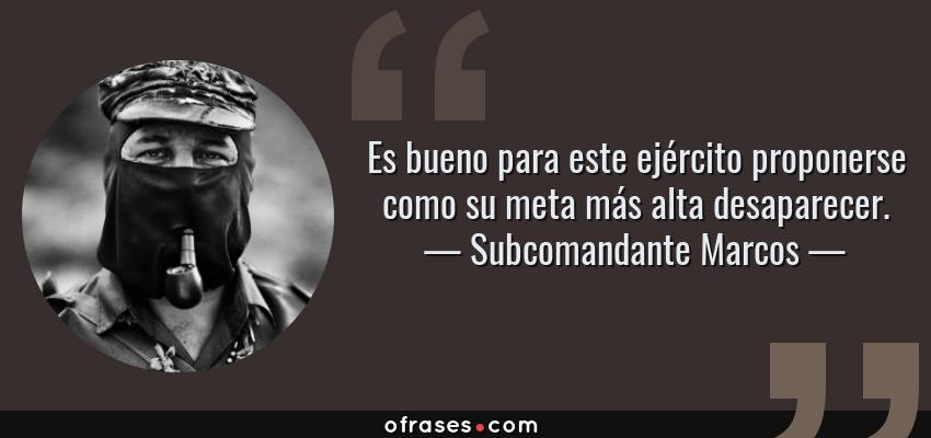 Frases de Subcomandante Marcos - Es bueno para este ejército proponerse como su meta más alta desaparecer.