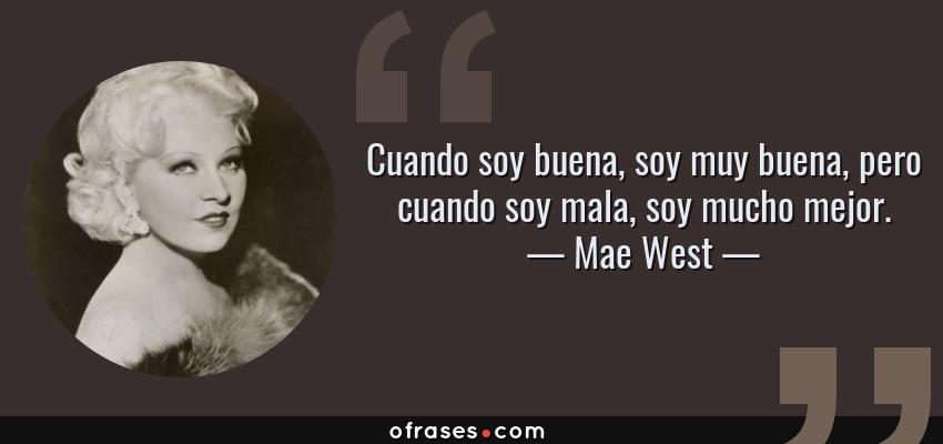 Frases de Mae West - Cuando soy buena, soy muy buena, pero cuando soy mala, soy mucho mejor.