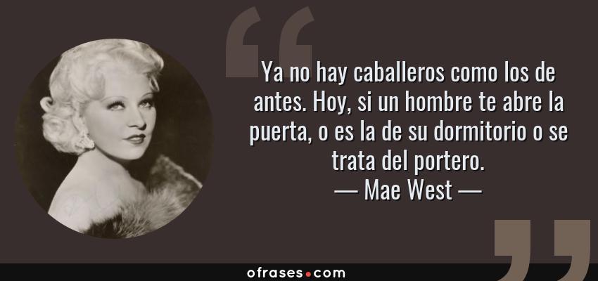 Frases de Mae West - Ya no hay caballeros como los de antes. Hoy, si un hombre te abre la puerta, o es la de su dormitorio o se trata del portero.