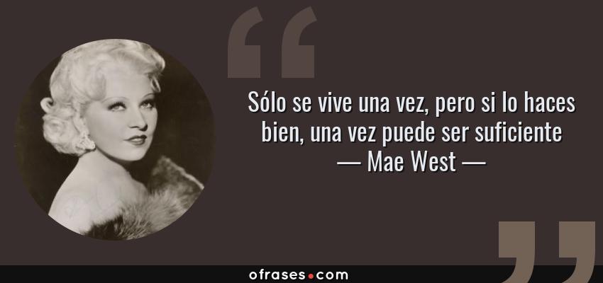 Frases de Mae West - Sólo se vive una vez, pero si lo haces bien, una vez puede ser suficiente