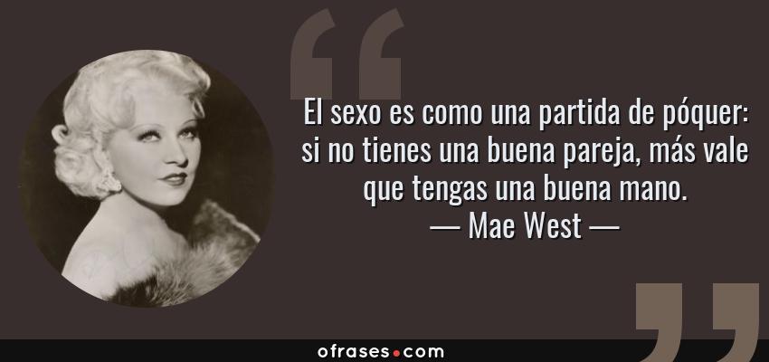 Frases de Mae West - El sexo es como una partida de póquer: si no tienes una buena pareja, más vale que tengas una buena mano.