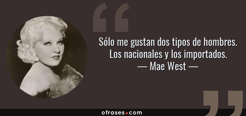 Frases de Mae West - Sólo me gustan dos tipos de hombres. Los nacionales y los importados.