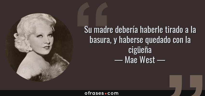 Frases de Mae West - Su madre debería haberle tirado a la basura, y haberse quedado con la cigüeña