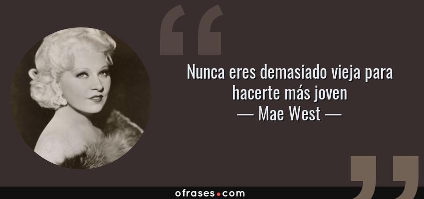 Frases de Mae West - Nunca eres demasiado vieja para hacerte más joven
