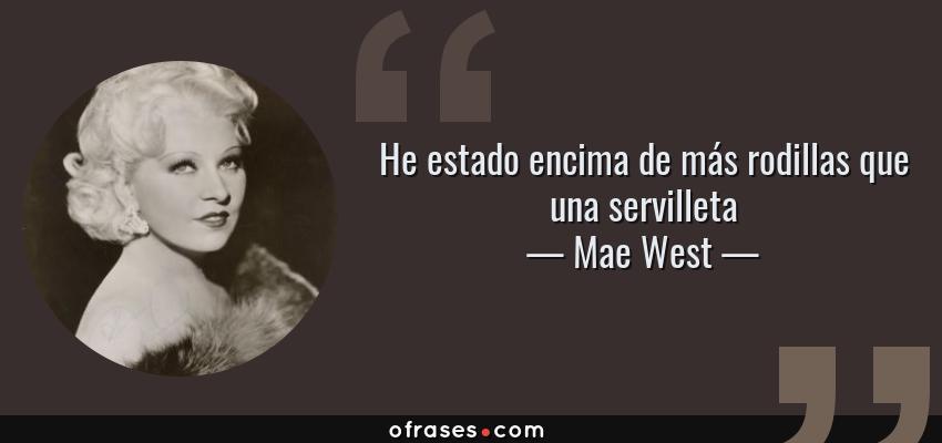 Frases de Mae West - He estado encima de más rodillas que una servilleta