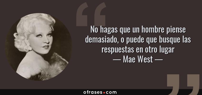 Frases de Mae West - No hagas que un hombre piense demasiado, o puede que busque las respuestas en otro lugar