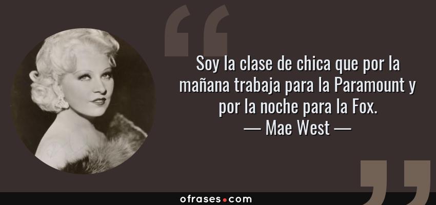 Frases de Mae West - Soy la clase de chica que por la mañana trabaja para la Paramount y por la noche para la Fox.