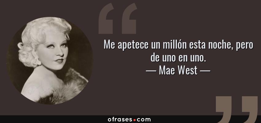 Frases de Mae West - Me apetece un millón esta noche, pero de uno en uno.