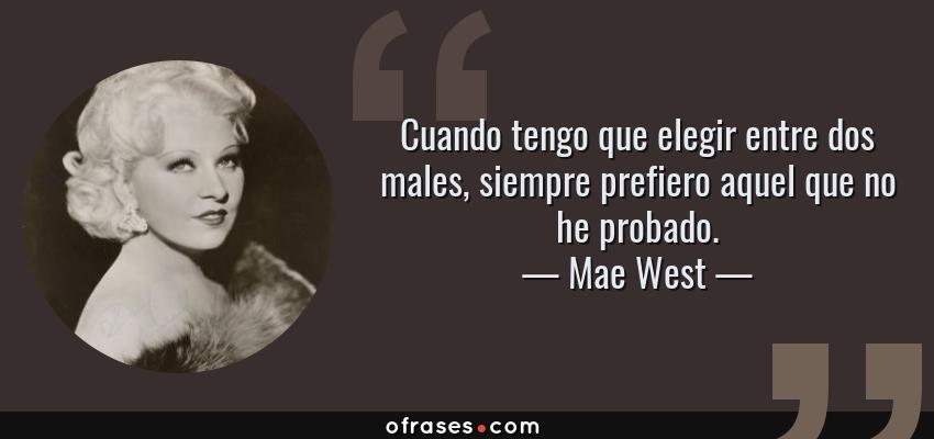 Frases de Mae West - Cuando tengo que elegir entre dos males, siempre prefiero aquel que no he probado.