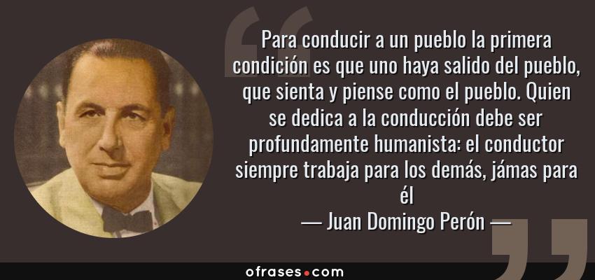 Frases de Juan Domingo Perón - Para conducir a un pueblo la primera condición es que uno haya salido del pueblo, que sienta y piense como el pueblo. Quien se dedica a la conducción debe ser profundamente humanista: el conductor siempre trabaja para los demás, jámas para él