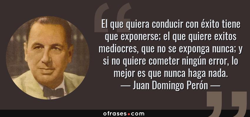 Frases de Juan Domingo Perón - El que quiera conducir con éxito tiene que exponerse; el que quiere exitos mediocres, que no se exponga nunca; y si no quiere cometer ningún error, lo mejor es que nunca haga nada.