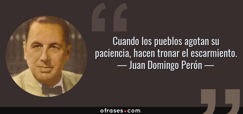 Frases de Juan Domingo Perón - Cuando los pueblos agotan su paciencia, hacen tronar el escarmiento.