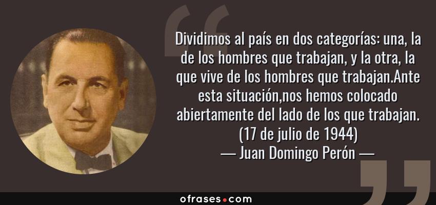 Frases de Juan Domingo Perón - Dividimos al país en dos categorías: una, la de los hombres que trabajan, y la otra, la que vive de los hombres que trabajan.Ante esta situación,nos hemos colocado abiertamente del lado de los que trabajan. (17 de julio de 1944)