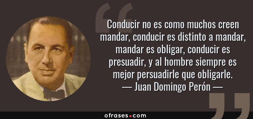 Frases de Juan Domingo Perón - Conducir no es como muchos creen mandar, conducir es distinto a mandar, mandar es obligar, conducir es presuadir, y al hombre siempre es mejor persuadirle que obligarle.