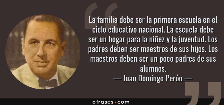 Frases de Juan Domingo Perón - La familia debe ser la primera escuela en el ciclo educativo nacional. La escuela debe ser un hogar para la niñez y la juventud. Los padres deben ser maestros de sus hijos. Los maestros deben ser un poco padres de sus alumnos.