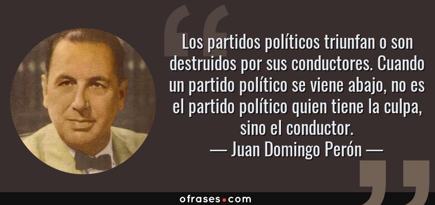 Frases de Juan Domingo Perón - Los partidos políticos triunfan o son destruidos por sus conductores. Cuando un partido político se viene abajo, no es el partido político quien tiene la culpa, sino el conductor.