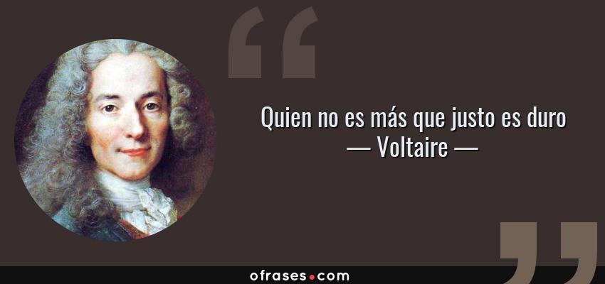 Frases de Voltaire - Quien no es más que justo es duro