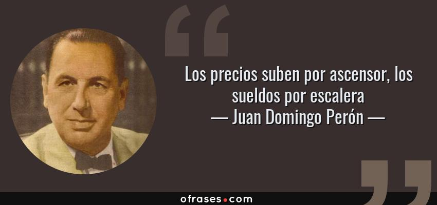 Frases de Juan Domingo Perón - Los precios suben por ascensor, los sueldos por escalera