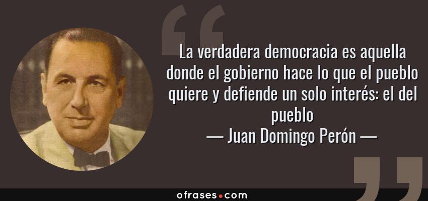 Frases de Juan Domingo Perón - La verdadera democracia es aquella donde el gobierno hace lo que el pueblo quiere y defiende un solo interés: el del pueblo