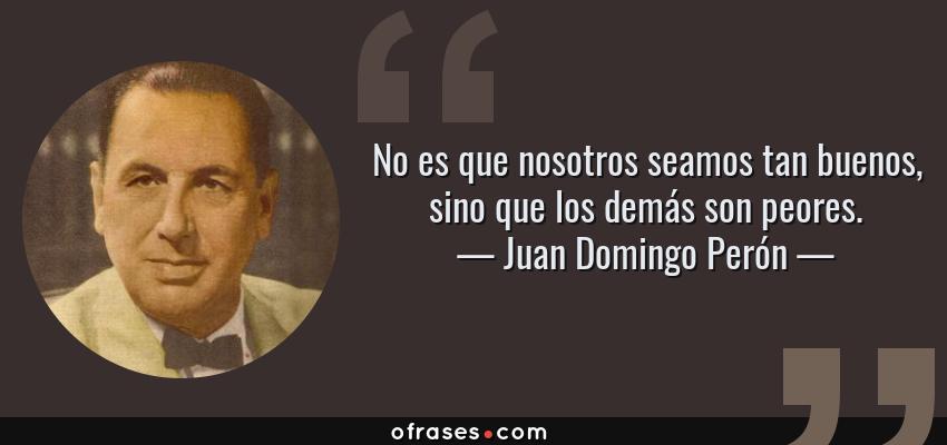 Frases de Juan Domingo Perón - No es que nosotros seamos tan buenos, sino que los demás son peores.