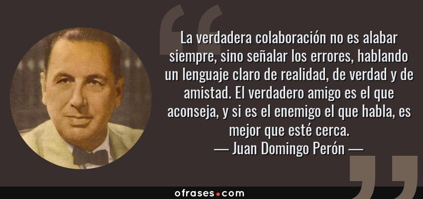 Frases de Juan Domingo Perón - La verdadera colaboración no es alabar siempre, sino señalar los errores, hablando un lenguaje claro de realidad, de verdad y de amistad. El verdadero amigo es el que aconseja, y si es el enemigo el que habla, es mejor que esté cerca.