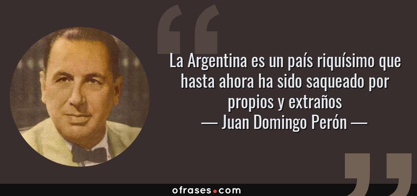 Juan Domingo Perón La Argentina Es Un País Riquísimo Que