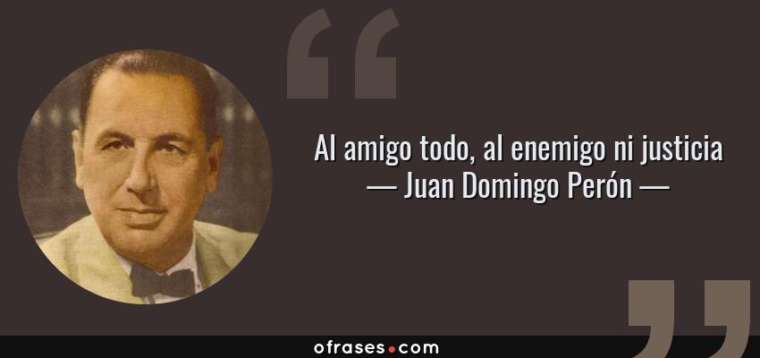 Frases de Juan Domingo Perón - Al amigo todo, al enemigo ni justicia